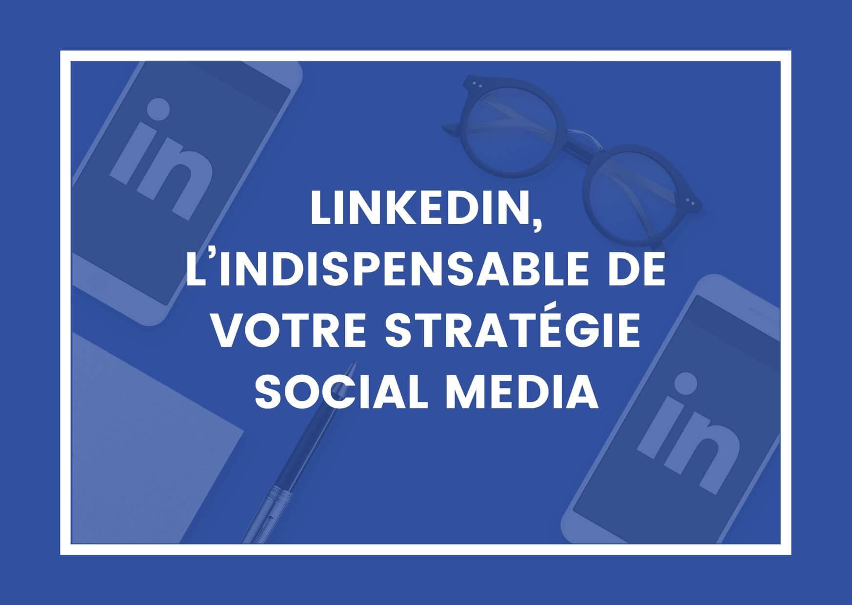 LINKEDIN, L'INDISPENSABLE DE VOTRE STRATÉGIE SOCIAL MEDIA