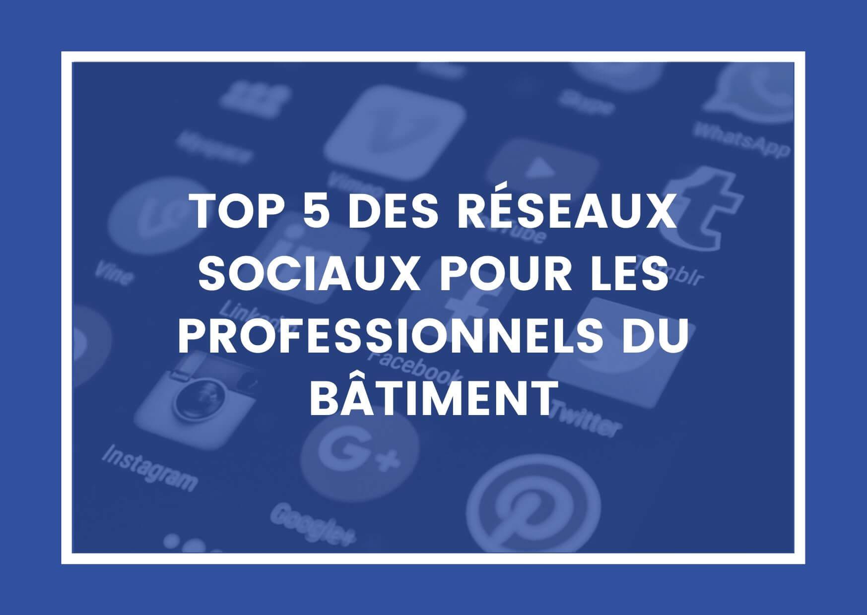TOP 5 DES RÉSEAUX SOCIAUX POUR LES PROFESSIONNELS DU BÂTIMENT