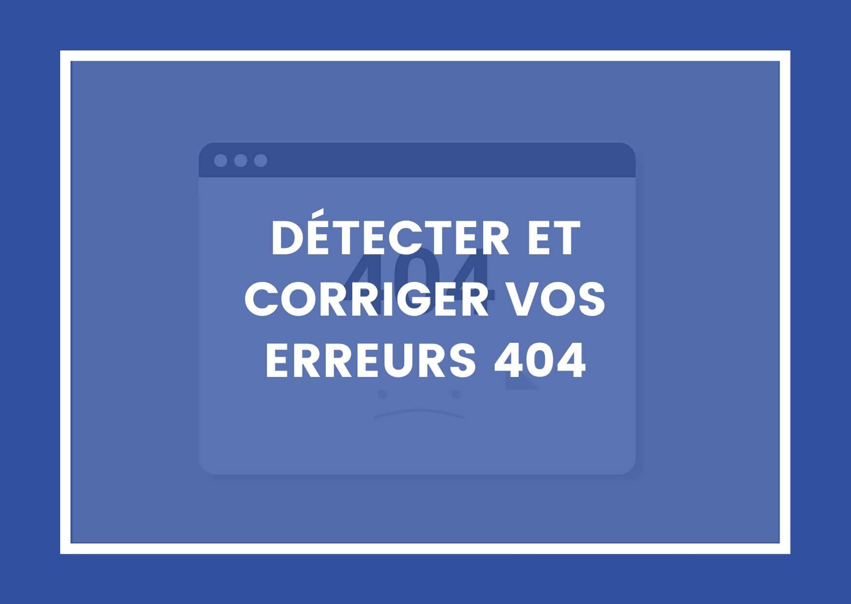 DÉTECTER ET CORRIGER VOS ERREURS 404
